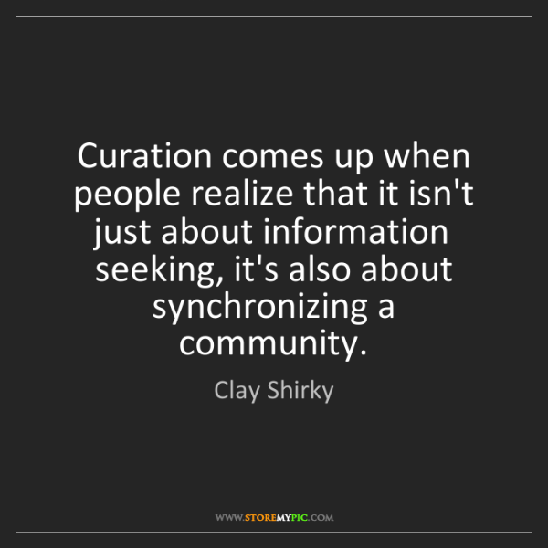 Clay Shirky: Curation comes up when people realize that it isn't just...