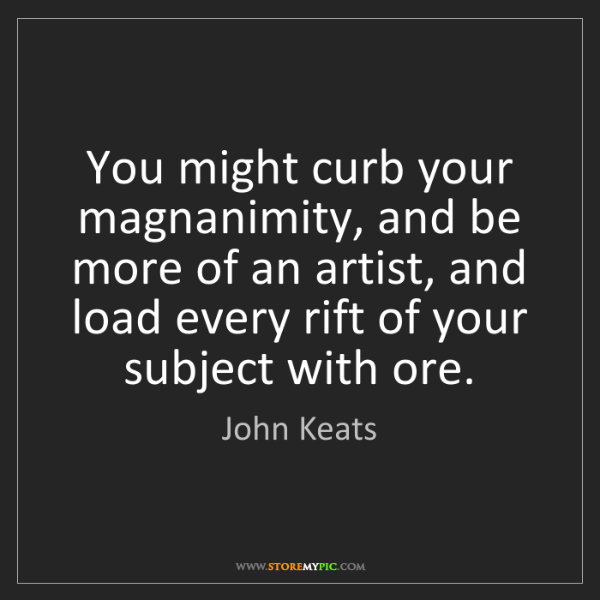 John Keats: You might curb your magnanimity, and be more of an artist,...