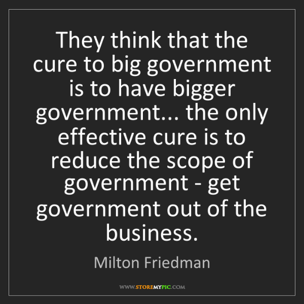 Milton Friedman: They think that the cure to big government is to have...