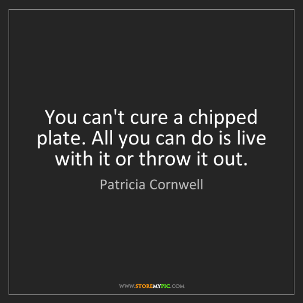 Patricia Cornwell: You can't cure a chipped plate. All you can do is live...
