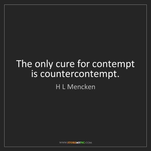 H L Mencken: The only cure for contempt is countercontempt.