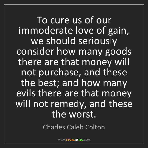 Charles Caleb Colton: To cure us of our immoderate love of gain, we should...