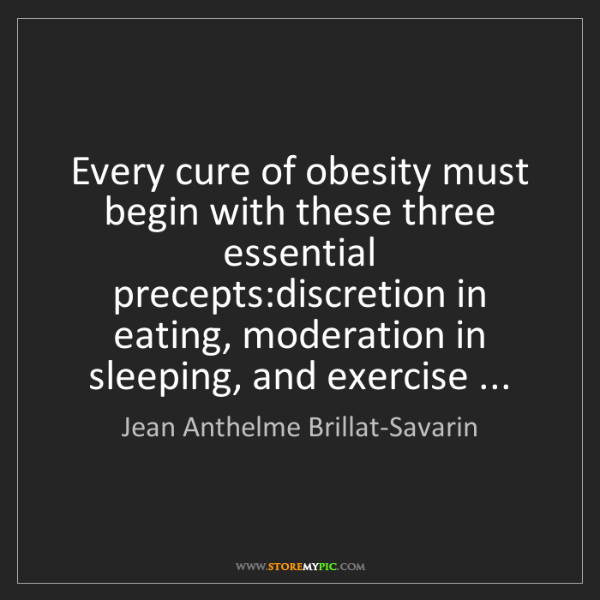 Jean Anthelme Brillat-Savarin: Every cure of obesity must begin with these three essential...
