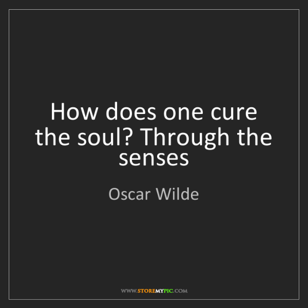 Oscar Wilde: How does one cure the soul? Through the senses
