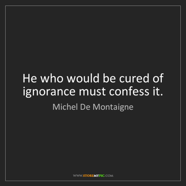 Michel De Montaigne: He who would be cured of ignorance must confess it.