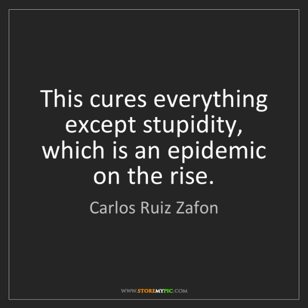Carlos Ruiz Zafon: This cures everything except stupidity, which is an epidemic...