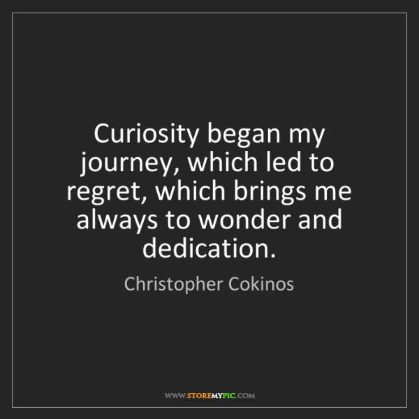 Christopher Cokinos: Curiosity began my journey, which led to regret, which...