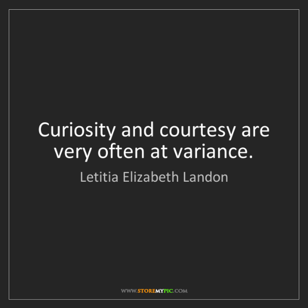 Letitia Elizabeth Landon: Curiosity and courtesy are very often at variance.