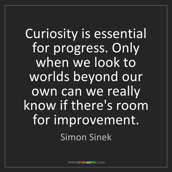 Simon Sinek: Curiosity is essential for progress. Only when we look...