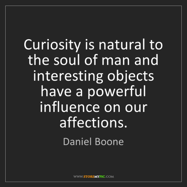 Daniel Boone: Curiosity is natural to the soul of man and interesting...