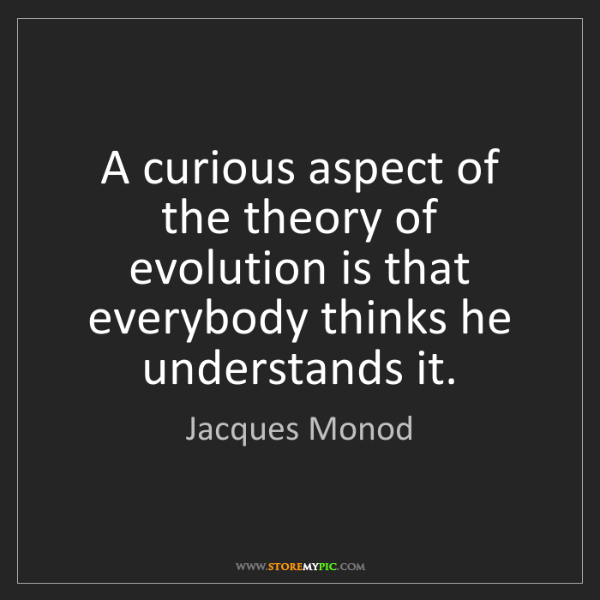 Jacques Monod: A curious aspect of the theory of evolution is that everybody...
