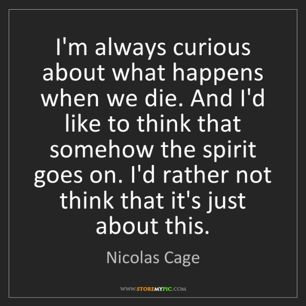 Nicolas Cage: I'm always curious about what happens when we die. And...