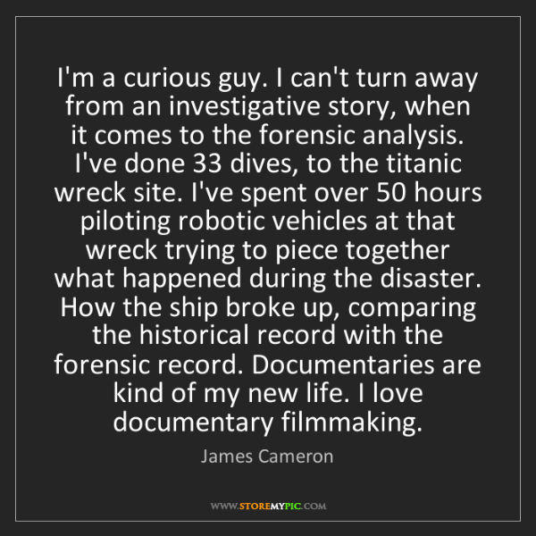 James Cameron: I'm a curious guy. I can't turn away from an investigative...