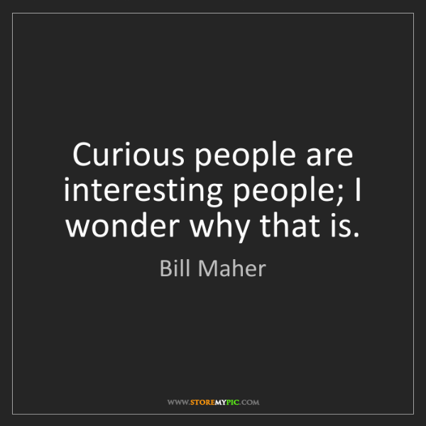 Bill Maher: Curious people are interesting people; I wonder why that...