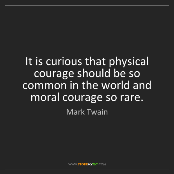 Mark Twain: It is curious that physical courage should be so common...