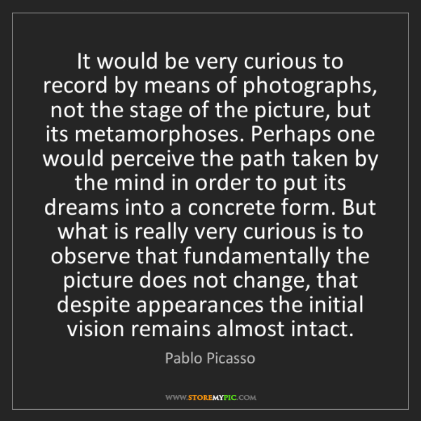 Pablo Picasso: It would be very curious to record by means of photographs,...