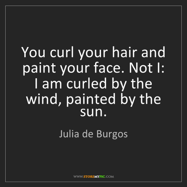 Julia de Burgos: You curl your hair and paint your face. Not I: I am curled...
