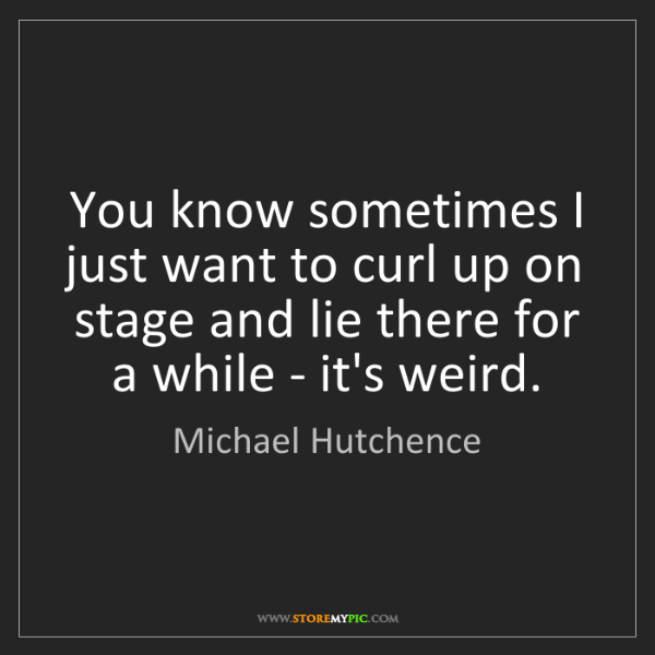 Michael Hutchence: You know sometimes I just want to curl up on stage and...
