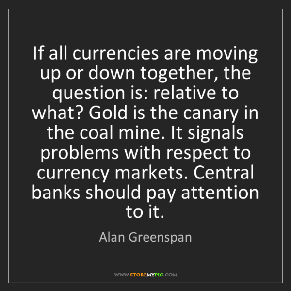 Alan Greenspan: If all currencies are moving up or down together, the...