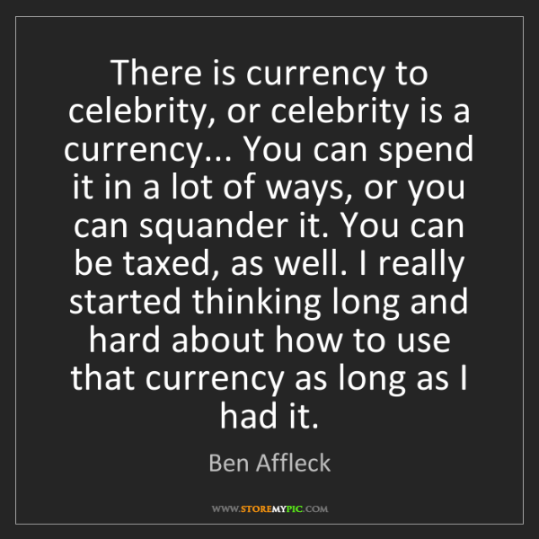 Ben Affleck: There is currency to celebrity, or celebrity is a currency......