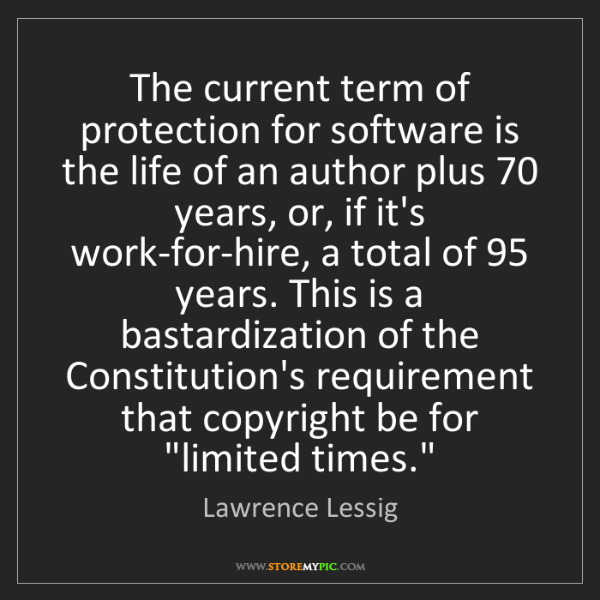 Lawrence Lessig: The current term of protection for software is the life...