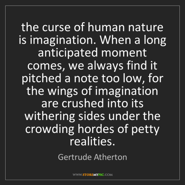 Gertrude Atherton: the curse of human nature is imagination. When a long...