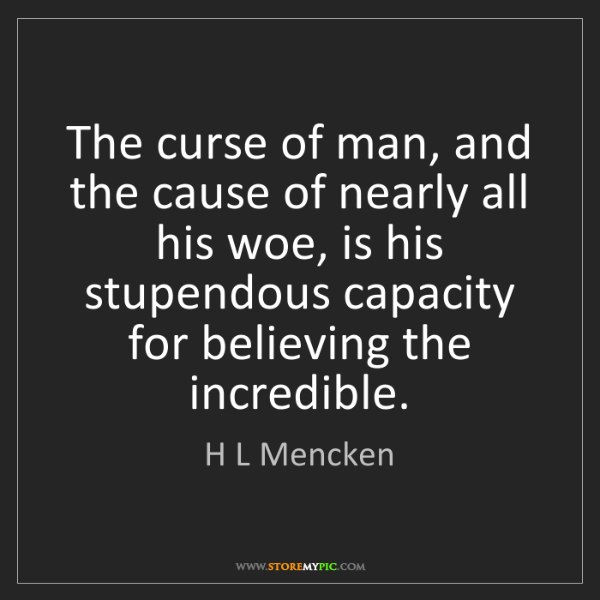 H L Mencken: The curse of man, and the cause of nearly all his woe,...