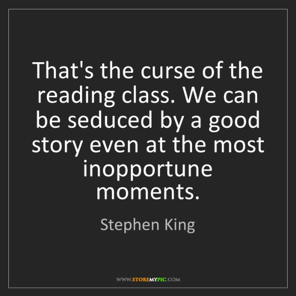 Stephen King: That's the curse of the reading class. We can be seduced...