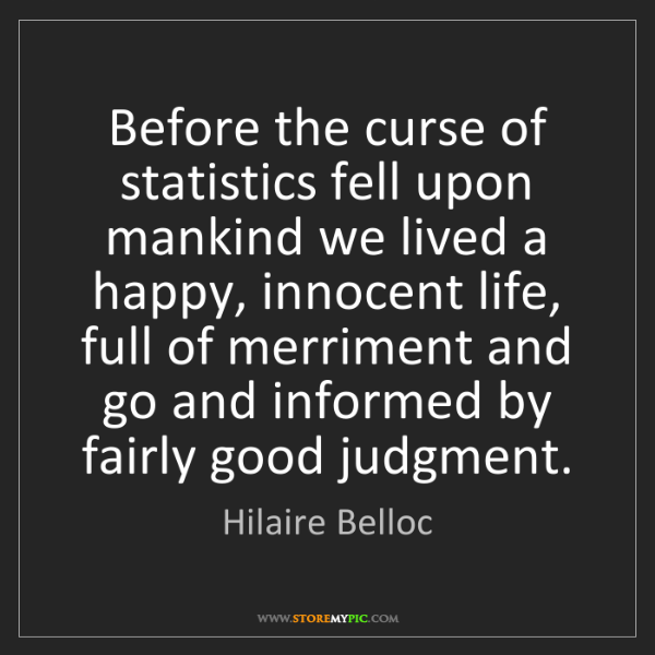 Hilaire Belloc: Before the curse of statistics fell upon mankind we lived...