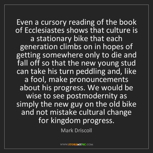 Mark Driscoll: Even a cursory reading of the book of Ecclesiastes shows...