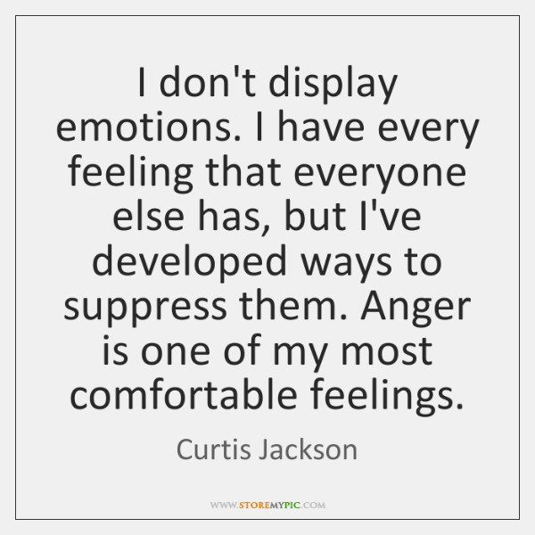 I don't display emotions. I have every feeling that everyone else has, ...