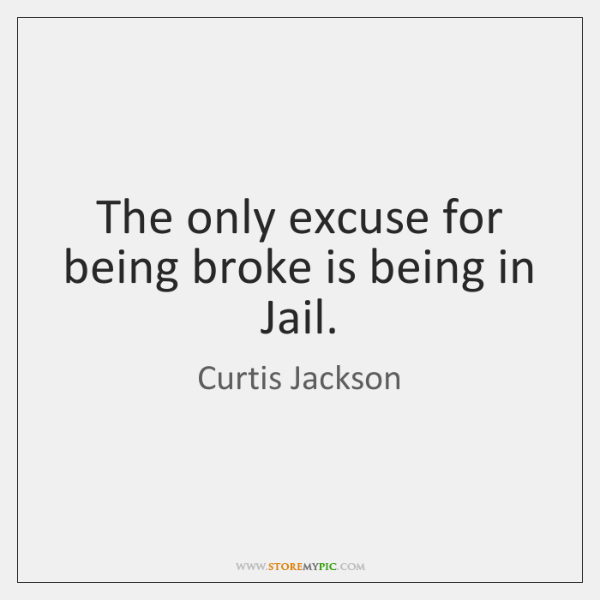 The only excuse for being broke is being in Jail.