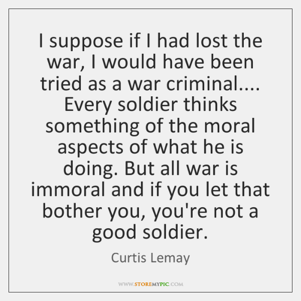 I suppose if I had lost the war, I would have been ...
