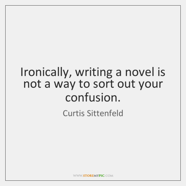 Ironically, writing a novel is not a way to sort out your ...
