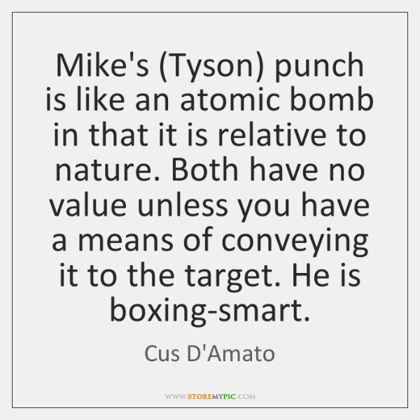 Mike's (Tyson) punch is like an atomic bomb in that it is ...
