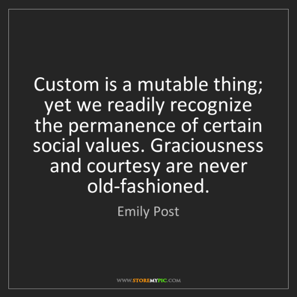 Emily Post: Custom is a mutable thing; yet we readily recognize the...