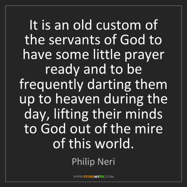 Philip Neri: It is an old custom of the servants of God to have some...