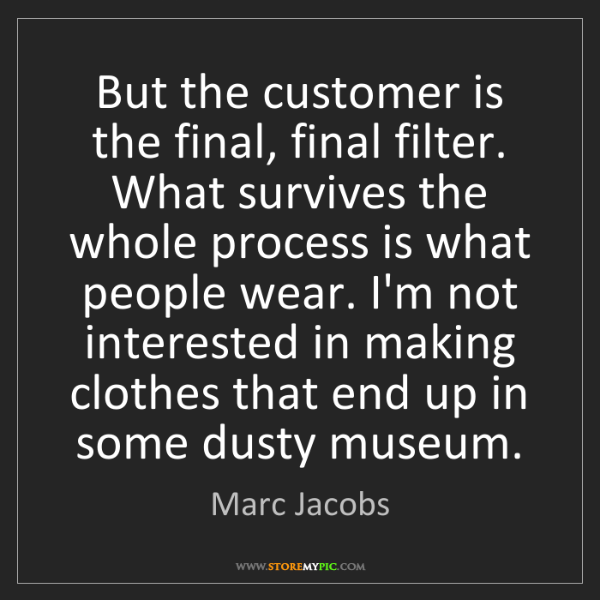 Marc Jacobs: But the customer is the final, final filter. What survives...