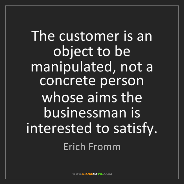 Erich Fromm: The customer is an object to be manipulated, not a concrete...