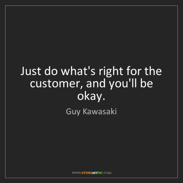 Guy Kawasaki: Just do what's right for the customer, and you'll be...