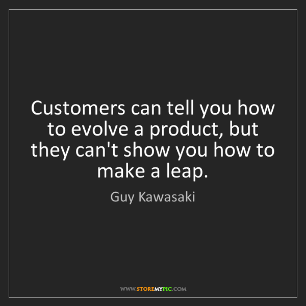 Guy Kawasaki: Customers can tell you how to evolve a product, but they...