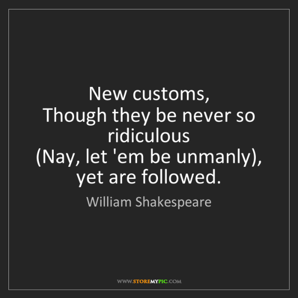 William Shakespeare: New customs,   Though they be never so ridiculous   (Nay,...