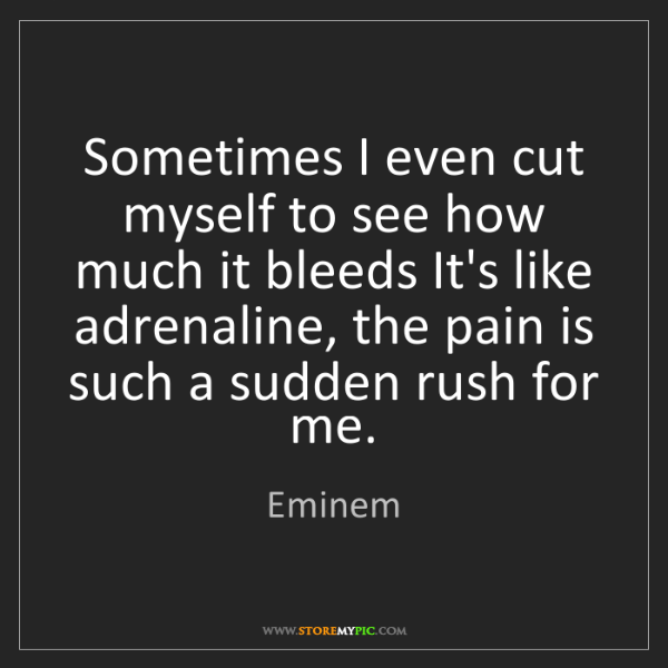 Eminem: Sometimes I even cut myself to see how much it bleeds...