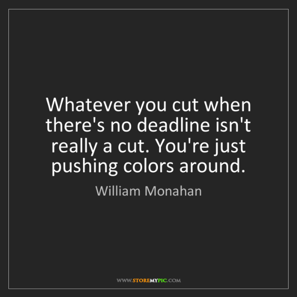 William Monahan: Whatever you cut when there's no deadline isn't really...