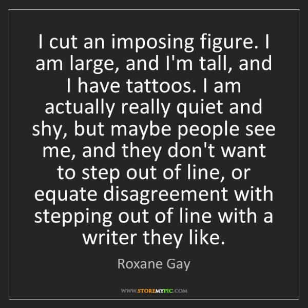 Roxane Gay: I cut an imposing figure. I am large, and I'm tall, and...
