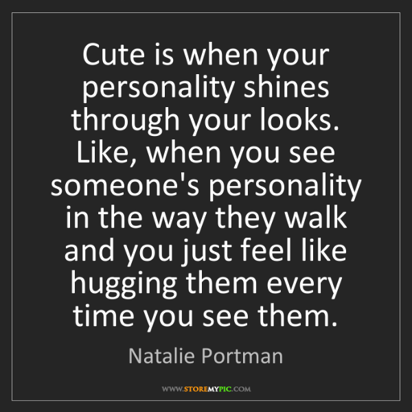 Natalie Portman: Cute is when your personality shines through your looks....