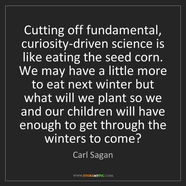 Carl Sagan: Cutting off fundamental, curiosity-driven science is...