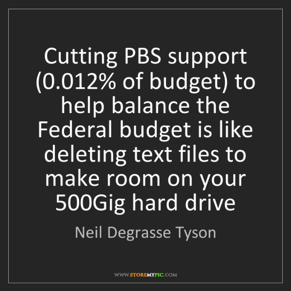 Neil Degrasse Tyson: Cutting PBS support (0.012% of budget) to help balance...