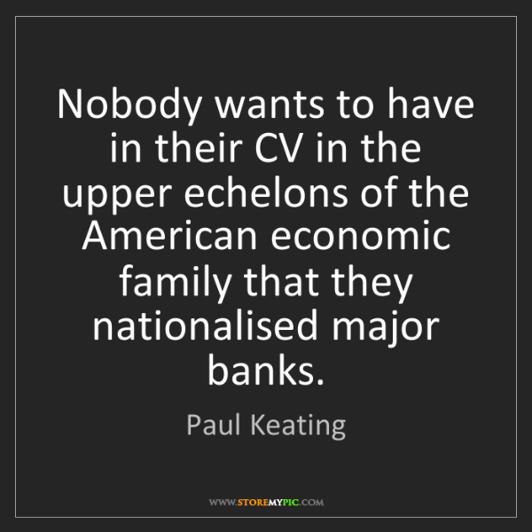 Paul Keating: Nobody wants to have in their CV in the upper echelons...