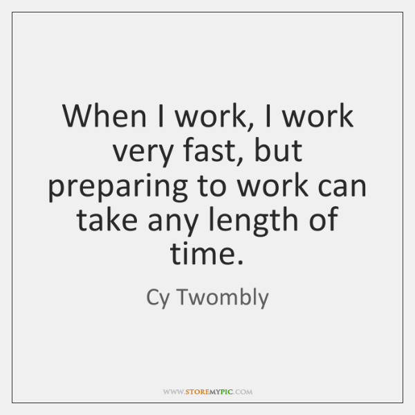 When I work, I work very fast, but preparing to work can ...
